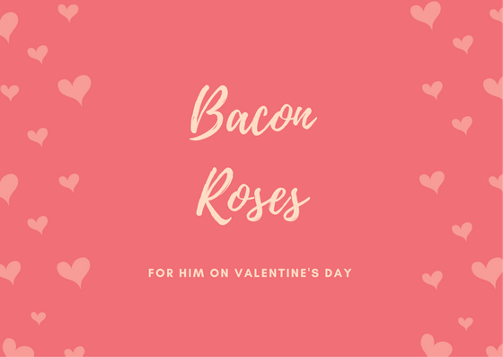 Roses for him: Bacon roses